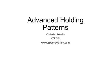 Advanced Holding Patterns Christian Pezalla ATP, CFII www.3pointaviation.com.