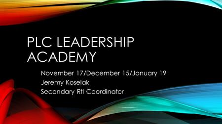 PLC LEADERSHIP ACADEMY November 17/December 15/January 19 Jeremy Koselak Secondary RtI Coordinator.