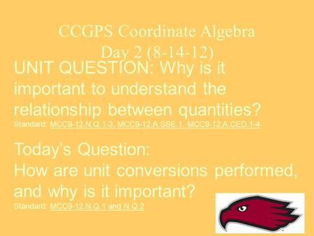 CCGPS Coordinate Algebra Day 2 (8-14-12) UNIT QUESTION: Why is it important to understand the relationship between quantities? Standard: MCC9-12.N.Q.1-3,