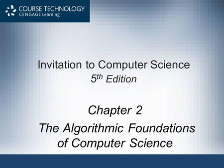 Invitation to Computer Science 5 th Edition Chapter 2 The Algorithmic Foundations of Computer Science.