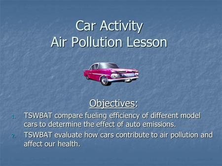 Car Activity Air Pollution Lesson Objectives: 1. TSWBAT compare fueling efficiency of different model cars to determine the effect of auto emissions. 2.