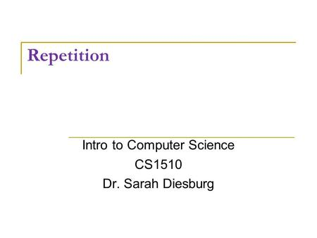 Repetition Intro to Computer Science CS1510 Dr. Sarah Diesburg.
