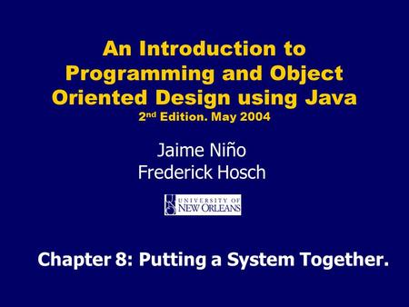 An Introduction to Programming and Object Oriented Design using Java 2 nd Edition. May 2004 Jaime Niño Frederick Hosch Chapter 8: Putting a System Together.