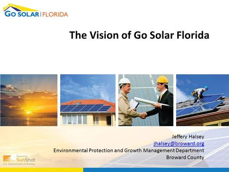 The Vision of Go Solar Florida Jeffery Halsey Environmental Protection and Growth Management Department Broward County.
