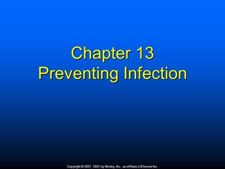 Copyright © 2007, 2003 by Mosby, Inc., an affiliate of Elsevier Inc. Chapter 13 Preventing Infection.