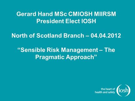 "Sensible Risk Management-The Pragmatic Approach Gerard Hand MSc CMIOSH MIIRSM President Elect IOSH North of Scotland Branch – 04.04.2012 ""Sensible Risk."