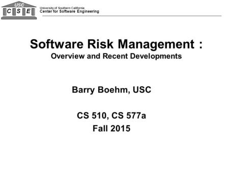 University of Southern California Center for Software Engineering C S E USC Barry Boehm, USC CS 510, CS 577a Fall 2015 Software Risk Management : Overview.
