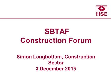Health and Safety Executive Health and Safety Executive SBTAF Construction Forum Simon Longbottom, Construction Sector 3 December 2015.