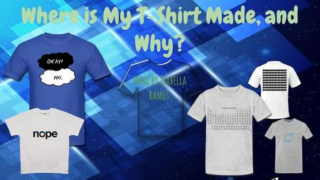 Where is My T-Shirt Made, and Why? Made by Isabella Ramos.