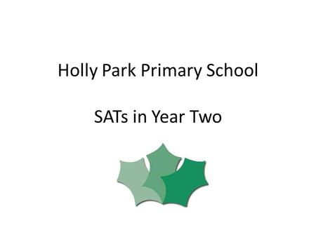 Holly Park Primary School SATs in Year Two. SATs Standards Attainment Tests Assesses attainment at the end of the Key Stages – End of Key Stage One –