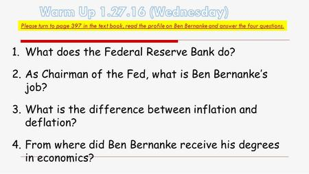 Please turn to page 397 in the text book, read the profile on Ben Bernanke and answer the four questions. 1.What does the Federal Reserve Bank do? 2.As.