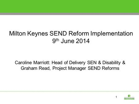 1 Milton Keynes SEND Reform Implementation 9 th June 2014 Caroline Marriott: Head of Delivery SEN & Disability & Graham Read, Project Manager SEND Reforms.