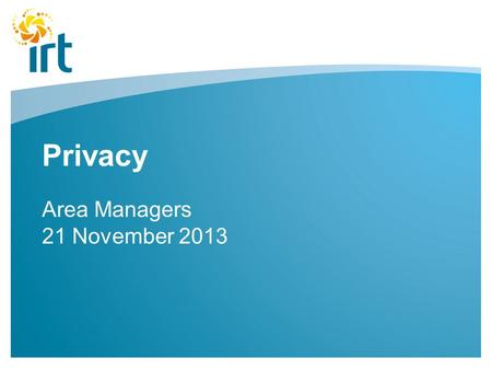 Privacy Area Managers 21 November 2013. The Rules in Australia The Australian Privacy Principles (The Privacy Act) Applies to all organisations.