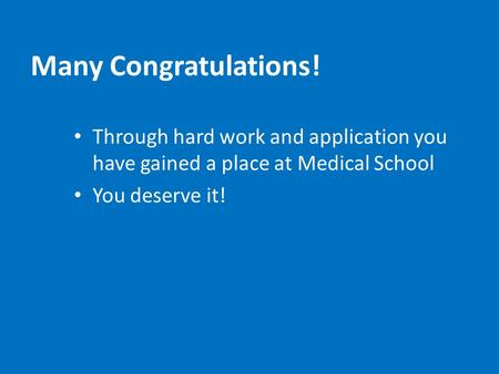 Many Congratulations! Through hard work and application you have gained a place at Medical School You deserve it!