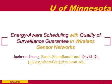 U of Minnesota DIWANS'061 Energy-Aware Scheduling with Quality of Surveillance Guarantee in Wireless Sensor Networks Jaehoon Jeong, Sarah Sharafkandi and.
