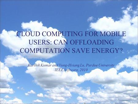 CLOUD COMPUTING FOR MOBILE USERS: CAN OFFLOADING COMPUTATION SAVE ENERGY? Karthik Kumar and Yung-Hsiang Lu, Purdue University IEEE Software, 2010.