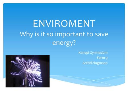 ENVIROMENT Why is it so important to save energy? Kanepi Gymnasium Form 9 Astrid Ziugmann.