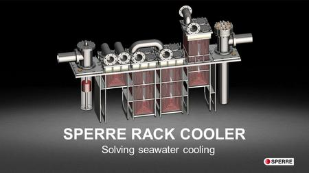 "SPERRE RACK COOLER Solving seawater cooling. "" We have improved the proven technology. By combining the benefits from box- and plate- coolers we have."