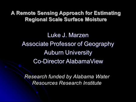 A Remote Sensing Approach for Estimating Regional Scale Surface Moisture Luke J. Marzen Associate Professor of Geography Auburn University Co-Director.