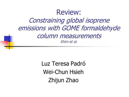 Review: Constraining global isoprene emissions with GOME formaldehyde column measurements Shim et al. Luz Teresa Padró Wei-Chun Hsieh Zhijun Zhao.