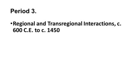 Period 3. Regional and Transregional Interactions, c. 600 C.E. to c. 1450.