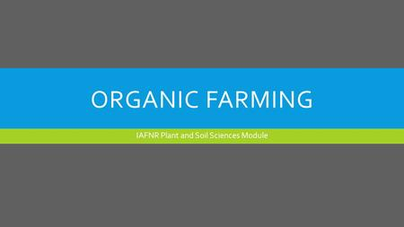 ORGANIC FARMING IAFNR Plant and Soil Sciences Module.