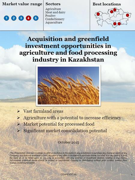 1 CONFIDENTIAL Acquisition and greenfield investment opportunities in agriculture and <strong>food</strong> processing industry in Kazakhstan October 2015 This Presentation.