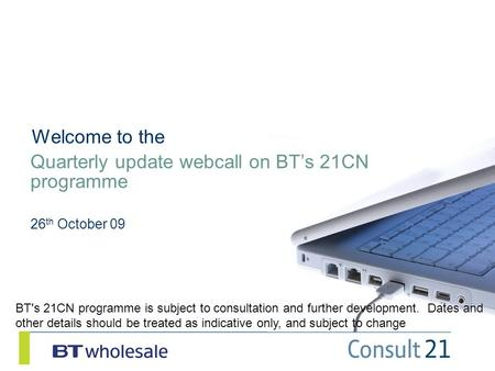 Quarterly update webcall on BT's 21CN programme 26 th October 09 Welcome to the BT's 21CN programme is subject to consultation and further development.