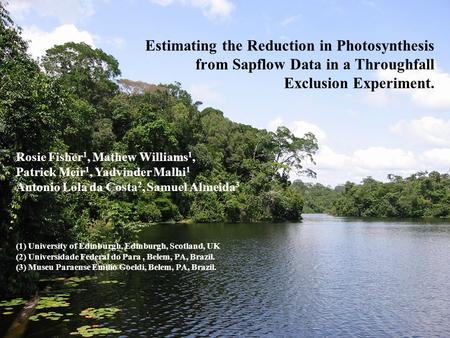 Estimating the Reduction in Photosynthesis from Sapflow Data in a Throughfall Exclusion Experiment. Rosie Fisher 1, Mathew Williams 1, Patrick Meir 1,