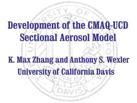 Development of the CMAQ-UCD Sectional Aerosol Model K. Max Zhang and Anthony S. Wexler University of California Davis University of California Davis.