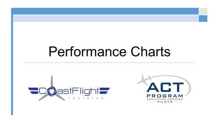 Performance Charts. Definition of Performance Expected values that the pilot can anticipate: Fuel Burn Climb Rates Landing and Takeoff Calculations ©