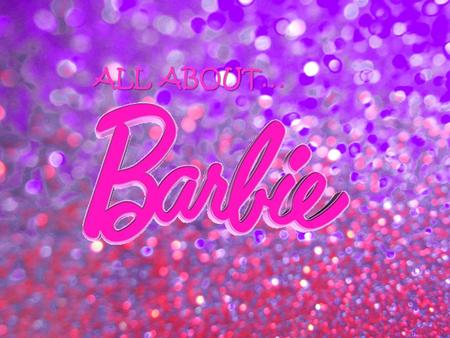 ALL ABOUT… ALL ABOUT… Barbie is a fashion doll manufactured by the American toy- company Mattel, Inc....