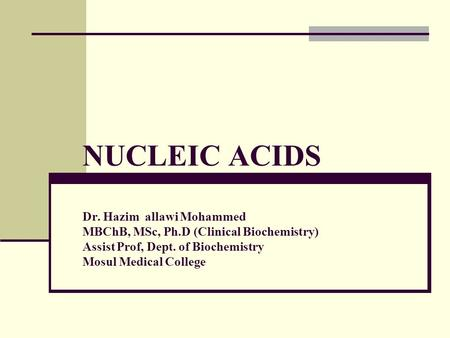 NUCLEIC ACIDS Dr. Hazim allawi Mohammed MBChB, MSc, Ph.D (Clinical Biochemistry) Assist Prof, Dept. of Biochemistry Mosul Medical College.