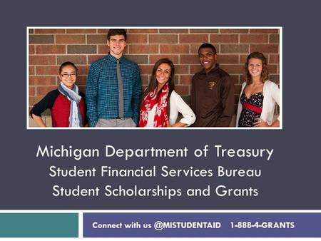 Michigan Department of Treasury Student Financial Services Bureau Student Scholarships and Grants Connect with 1-888-4-GRANTS.