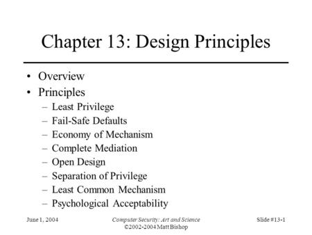 June 1, 2004Computer Security: Art and Science ©2002-2004 Matt Bishop Slide #13-1 Chapter 13: Design Principles Overview Principles –Least Privilege –Fail-Safe.