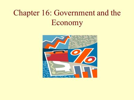 Chapter 16: Government and the Economy. Why Is Government Involved in the Economy? We continue to debate the proper role of the government in dealing.