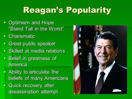"Reagan's Popularity  Optimism and Hope ""Stand Tall in the World""  Charismatic  Great public speaker  Skilled at media relations  Belief in greatness."