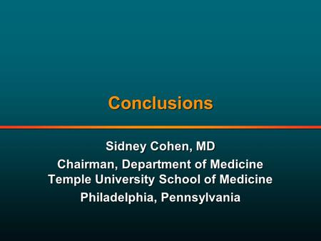 Conclusions Sidney Cohen, MD Chairman, Department of Medicine Temple University School of Medicine Philadelphia, Pennsylvania Sidney Cohen, MD Chairman,