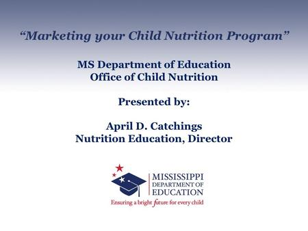 """Marketing your Child Nutrition Program"" MS Department of Education Office of Child Nutrition Presented by: April D. Catchings Nutrition Education, Director."