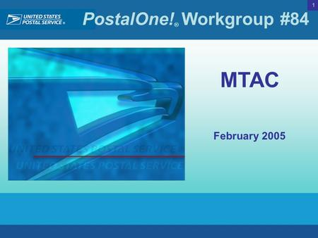 PostalOne! ® Workgroup #84 1 MTAC February 2005. PostalOne! ® Workgroup #84 2 Scheduled for April 3rd  Supporting Mail.dat 05-1  Testing server available.