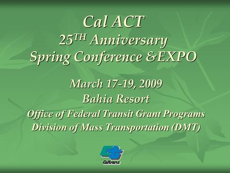 Cal ACT 25 TH Anniversary Spring Conference &EXPO March 17-19, 2009 Bahia Resort Office of Federal Transit Grant Programs Division of Mass Transportation.