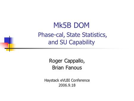 Mk5B DOM Phase-cal, State Statistics, and SU Capability Roger Cappallo, Brian Fanous Haystack eVLBI Conference 2006.9.18.