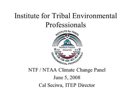 Institute for Tribal Environmental Professionals NTF / NTAA Climate Change Panel June 5, 2008 Cal Seciwa, ITEP Director.