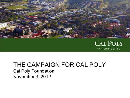 THE CAMPAIGN FOR CAL POLY Cal Poly Foundation November 3, 2012.