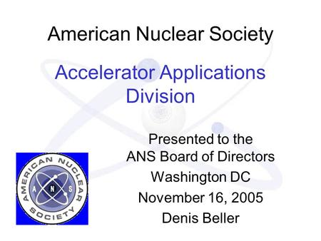 American Nuclear Society Accelerator Applications Division Presented to the ANS Board of Directors Washington DC November 16, 2005 Denis Beller.