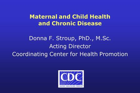 Maternal and Child Health and Chronic Disease Donna F. Stroup, PhD., M.Sc. Acting Director Coordinating Center for Health Promotion.