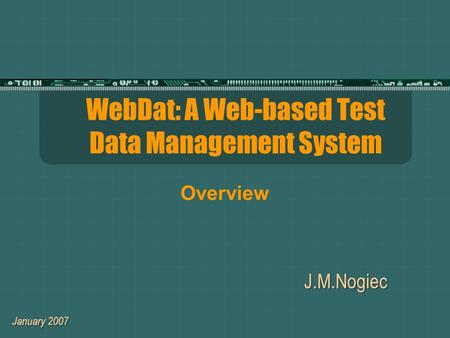 WebDat: A Web-based Test Data Management System J.M.Nogiec January 2007 Overview.