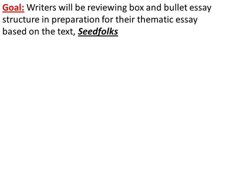 Goal: Writers will be reviewing box and bullet essay structure in preparation for their thematic essay based on the text, Seedfolks.
