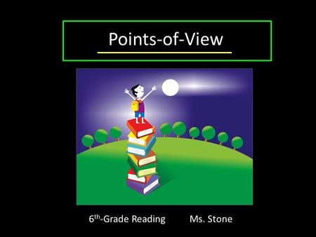 "Points-of-View 6 th -Grade Reading Ms. Stone. Point of View Also called P.O.V. The person's perspective through which the reader ""views"" the story."
