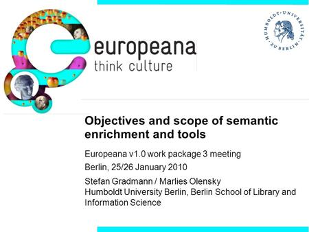 Objectives and scope of semantic enrichment and tools Europeana v1.0 work package 3 meeting Berlin, 25/26 January 2010 Stefan Gradmann / Marlies Olensky.